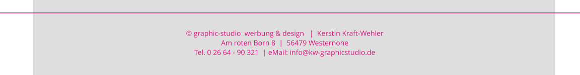 © graphic-studio  werbung & design   |  Kerstin Kraft-Wehler  Am roten Born 8  |  56479 Westernohe Tel. 0 26 64 - 90 321  | eMail: info@kw-graphicstudio.de